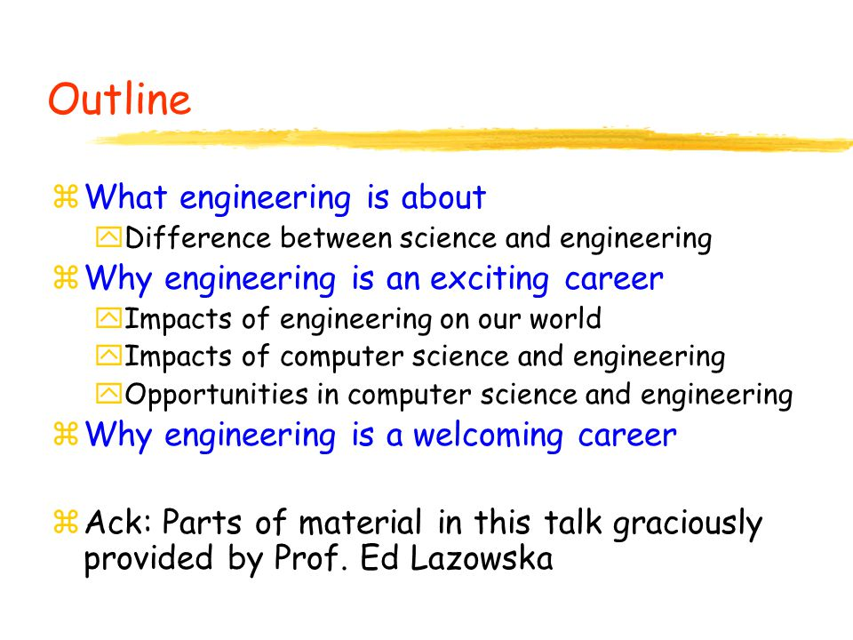 Outline zWhat engineering is about yDifference between science and engineering zWhy engineering is an exciting career yImpacts of engineering on our world yImpacts of computer science and engineering yOpportunities in computer science and engineering zWhy engineering is a welcoming career zAck: Parts of material in this talk graciously provided by Prof.