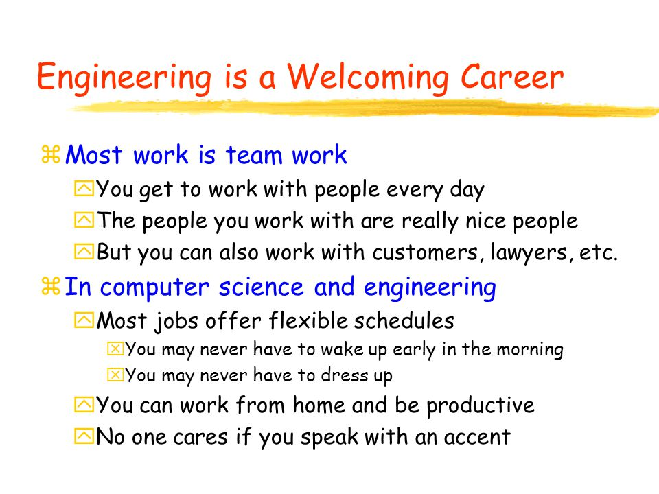 Engineering is a Welcoming Career zMost work is team work yYou get to work with people every day yThe people you work with are really nice people yBut you can also work with customers, lawyers, etc.