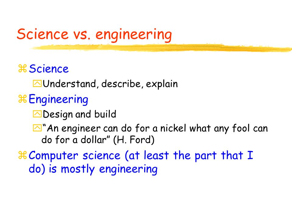 """Science vs. engineering zScience yUnderstand, describe, explain zEngineering yDesign and build y""""An engineer can do for a nickel what any fool can do"""