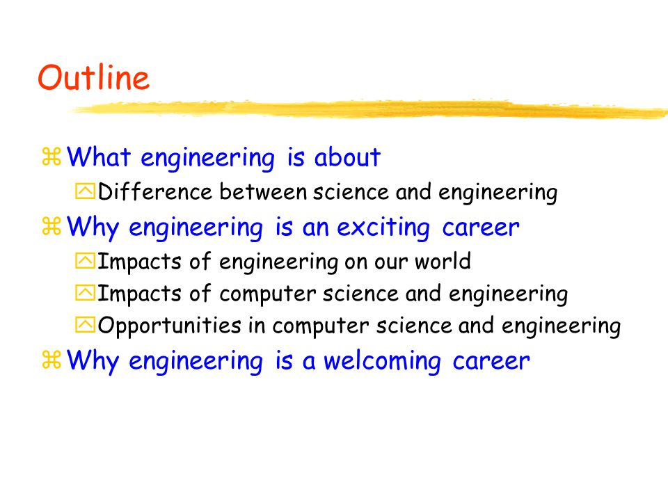 Outline zWhat engineering is about yDifference between science and engineering zWhy engineering is an exciting career yImpacts of engineering on our world yImpacts of computer science and engineering yOpportunities in computer science and engineering zWhy engineering is a welcoming career