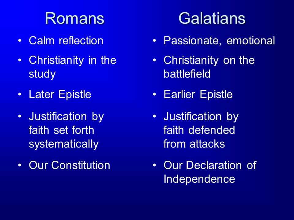 Romans Calm reflectionPassionate, emotional Galatians Christianity in the study Christianity on the battlefield Later EpistleEarlier Epistle Justification by faith set forth systematically Justification by faith defended from attacks Our ConstitutionOur Declaration of Independence