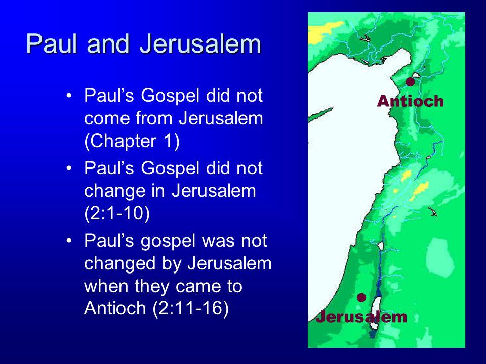 Paul and Jerusalem Paul's Gospel did not come from Jerusalem (Chapter 1) Paul's Gospel did not change in Jerusalem (2:1-10) Paul's gospel was not changed by Jerusalem when they came to Antioch (2:11-16) Jerusalem Antioch