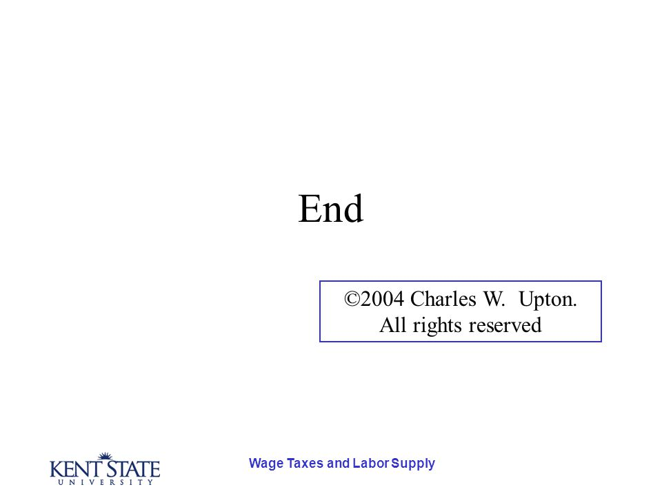 Wage Taxes and Labor Supply End ©2004 Charles W. Upton. All rights reserved
