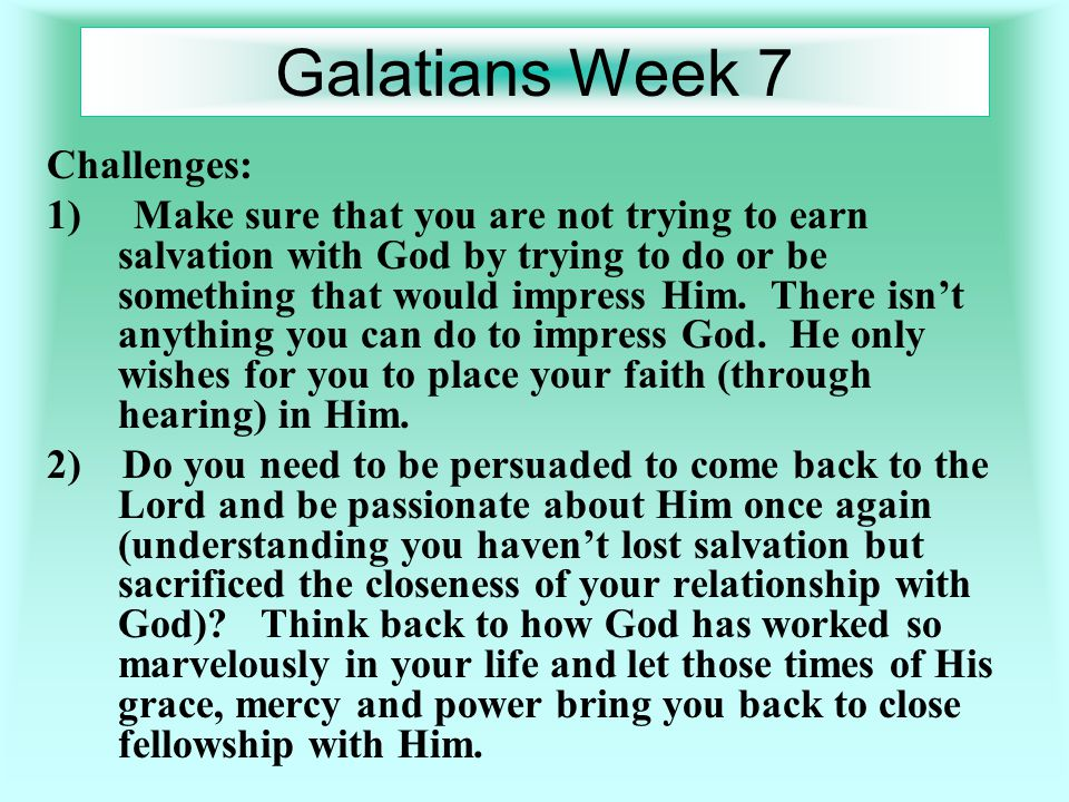 Galatians Week 7 Challenges: 1) Make sure that you are not trying to earn salvation with God by trying to do or be something that would impress Him.