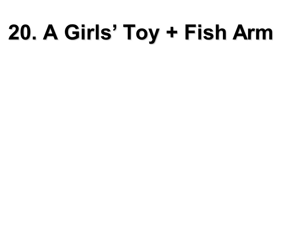 20. A Girls' Toy + Fish Arm
