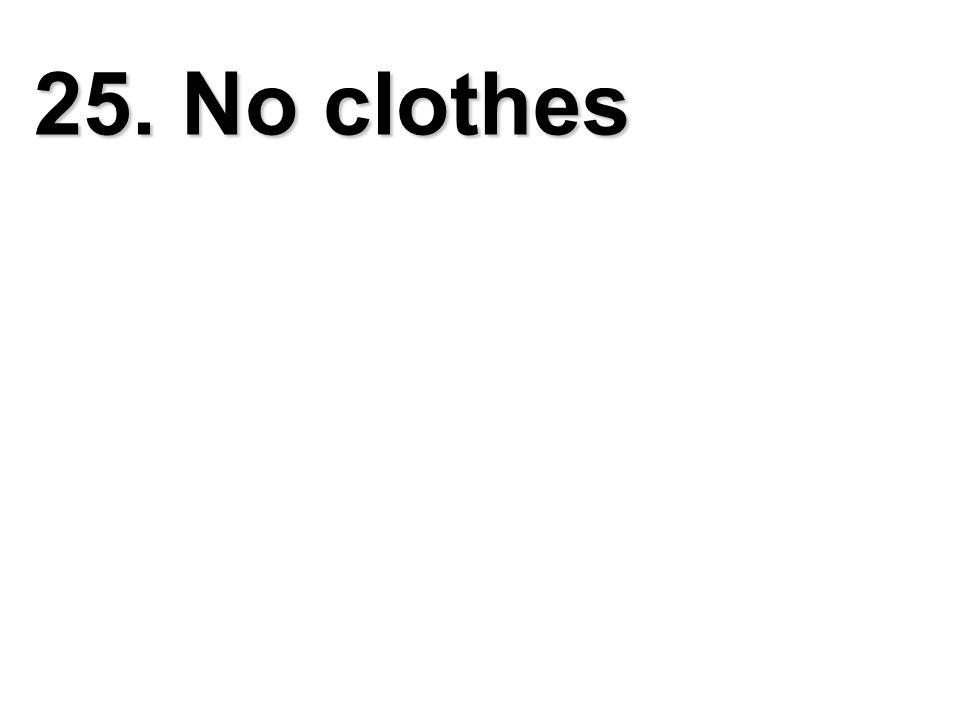 25. No clothes