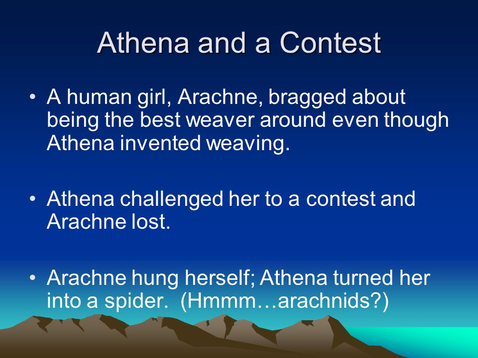 Athena and a Contest A human girl, Arachne, bragged about being the best weaver around even though Athena invented weaving. Athena challenged her to a