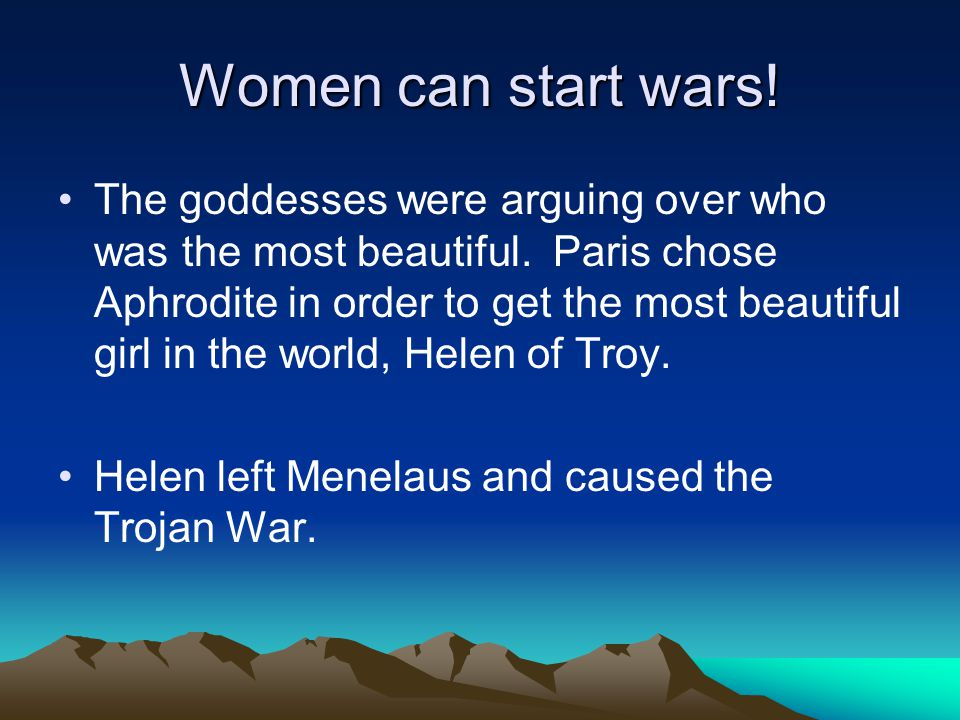 Women can start wars! The goddesses were arguing over who was the most beautiful. Paris chose Aphrodite in order to get the most beautiful girl in the