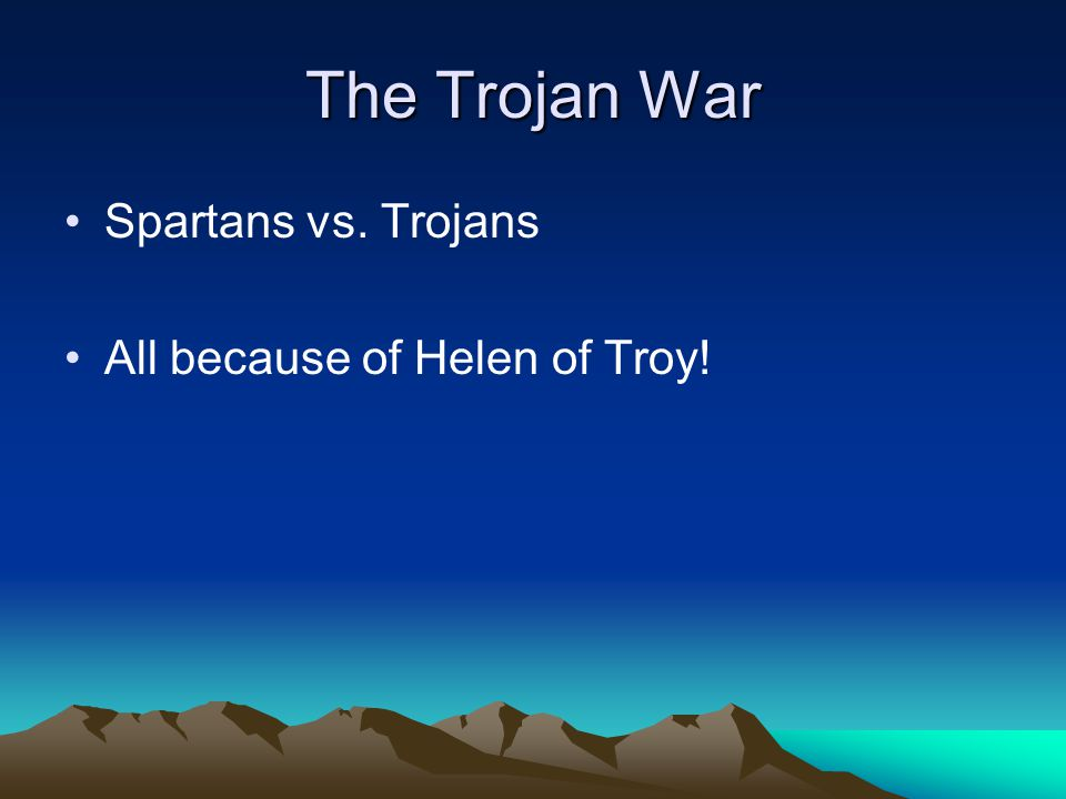 The Trojan War Spartans vs. Trojans All because of Helen of Troy!