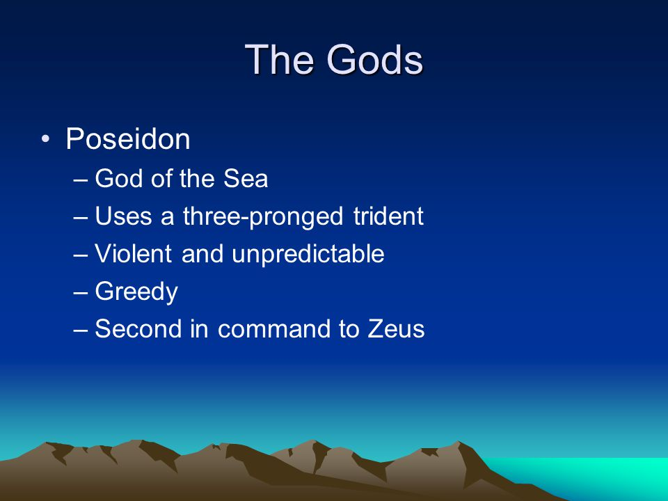 The Gods Poseidon –God of the Sea –Uses a three-pronged trident –Violent and unpredictable –Greedy –Second in command to Zeus