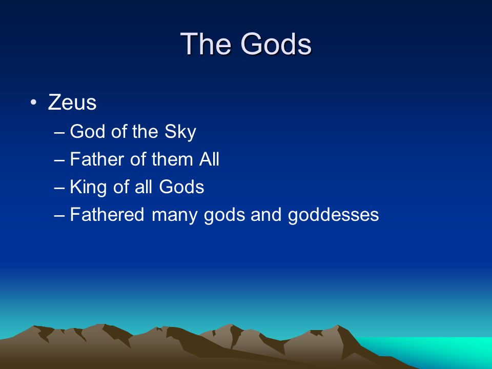 The Gods Zeus –God of the Sky –Father of them All –King of all Gods –Fathered many gods and goddesses