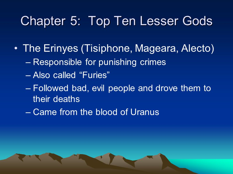 "Chapter 5: Top Ten Lesser Gods The Erinyes (Tisiphone, Mageara, Alecto) –Responsible for punishing crimes –Also called ""Furies"" –Followed bad, evil pe"