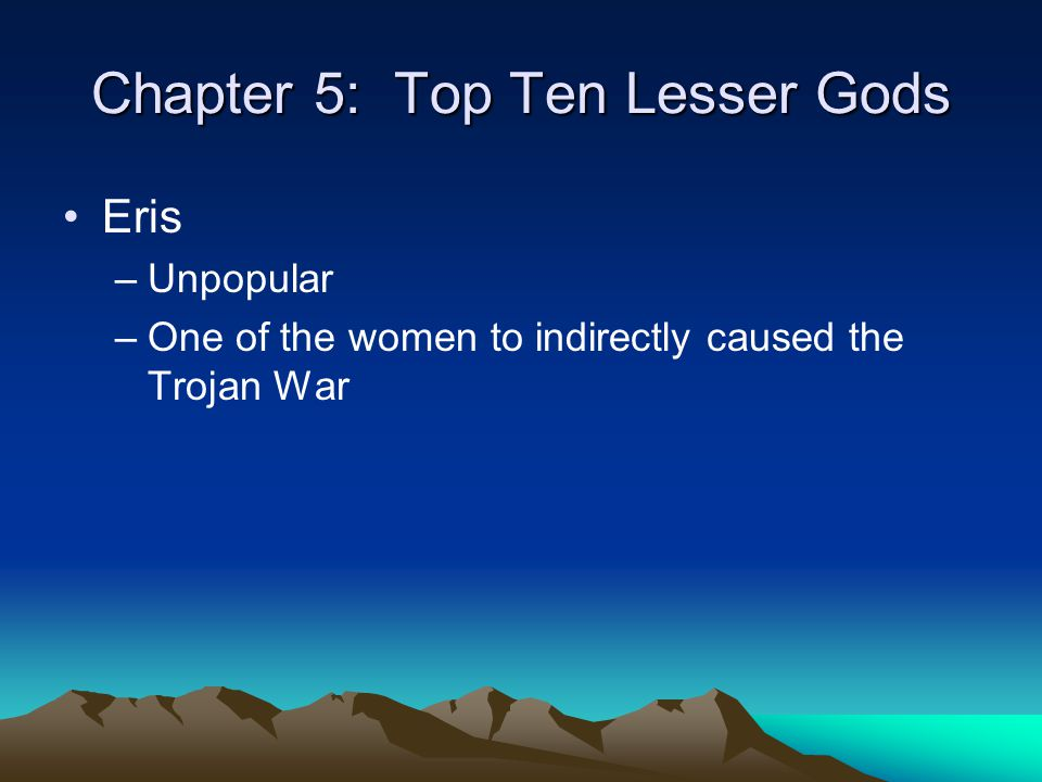 Chapter 5: Top Ten Lesser Gods Eris –Unpopular –One of the women to indirectly caused the Trojan War