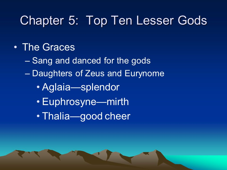 Chapter 5: Top Ten Lesser Gods The Graces –Sang and danced for the gods –Daughters of Zeus and Eurynome Aglaia—splendor Euphrosyne—mirth Thalia—good c