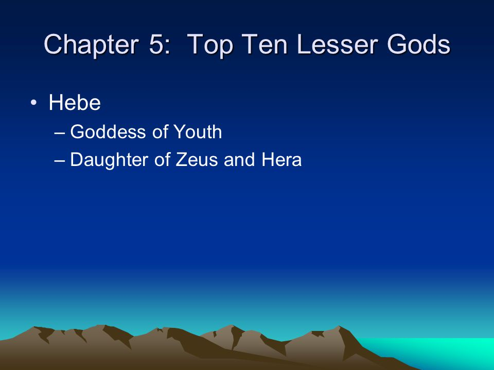 Chapter 5: Top Ten Lesser Gods Hebe –Goddess of Youth –Daughter of Zeus and Hera
