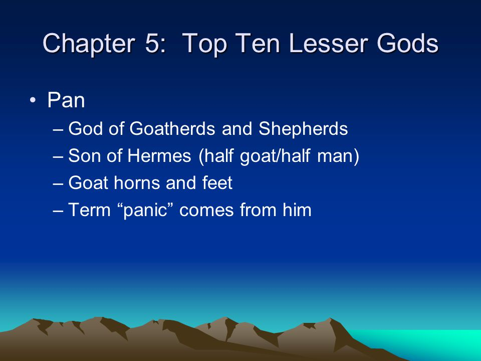 "Chapter 5: Top Ten Lesser Gods Pan –God of Goatherds and Shepherds –Son of Hermes (half goat/half man) –Goat horns and feet –Term ""panic"" comes from h"