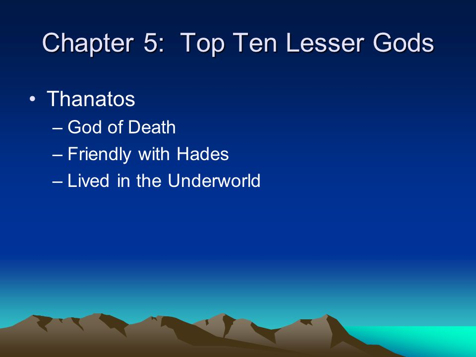 Chapter 5: Top Ten Lesser Gods Thanatos –God of Death –Friendly with Hades –Lived in the Underworld