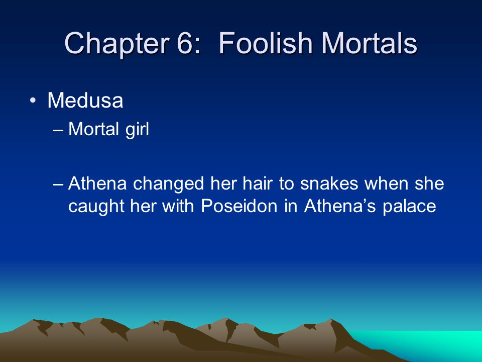 Chapter 6: Foolish Mortals Medusa –Mortal girl –Athena changed her hair to snakes when she caught her with Poseidon in Athena's palace