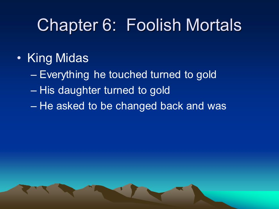 Chapter 6: Foolish Mortals King Midas –Everything he touched turned to gold –His daughter turned to gold –He asked to be changed back and was