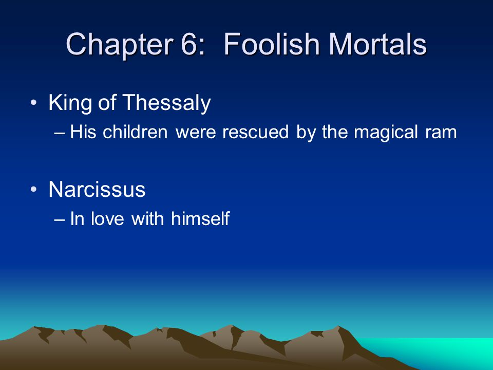 Chapter 6: Foolish Mortals King of Thessaly –His children were rescued by the magical ram Narcissus –In love with himself