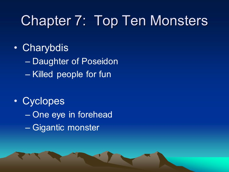 Chapter 7: Top Ten Monsters Charybdis –Daughter of Poseidon –Killed people for fun Cyclopes –One eye in forehead –Gigantic monster