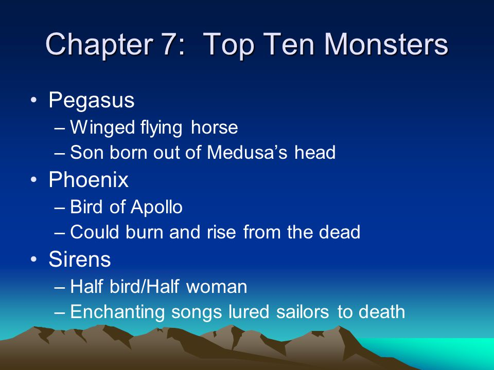 Chapter 7: Top Ten Monsters Pegasus –Winged flying horse –Son born out of Medusa's head Phoenix –Bird of Apollo –Could burn and rise from the dead Sir