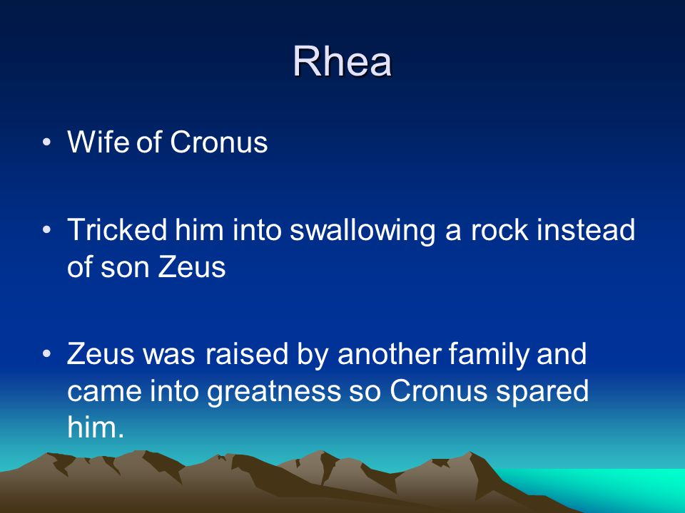 Rhea Wife of Cronus Tricked him into swallowing a rock instead of son Zeus Zeus was raised by another family and came into greatness so Cronus spared