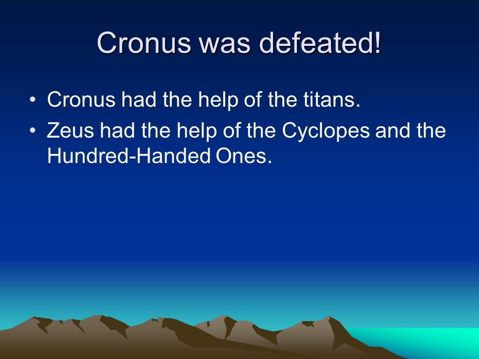 Cronus was defeated! Cronus had the help of the titans. Zeus had the help of the Cyclopes and the Hundred-Handed Ones.