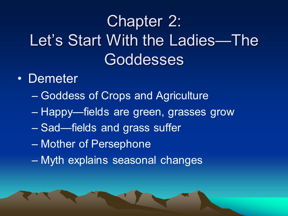 Chapter 2: Let's Start With the Ladies—The Goddesses Demeter –Goddess of Crops and Agriculture –Happy—fields are green, grasses grow –Sad—fields and g