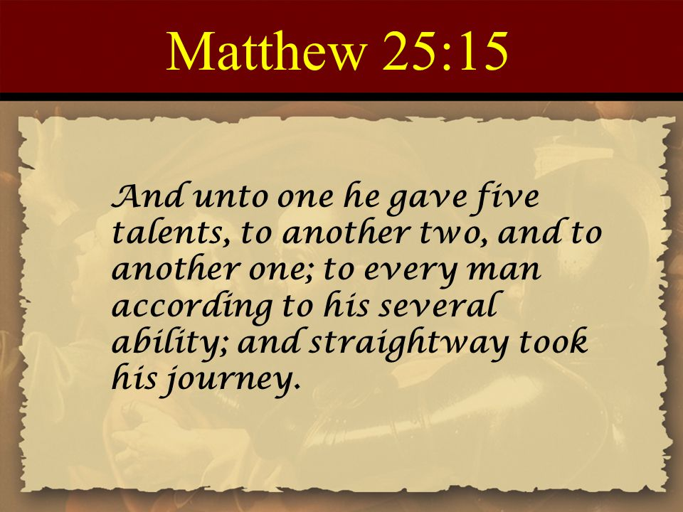 Matthew 25:15 And unto one he gave five talents, to another two, and to another one; to every man according to his several ability; and straightway took his journey.