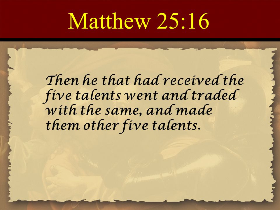 Matthew 25:16 Then he that had received the five talents went and traded with the same, and made them other five talents.