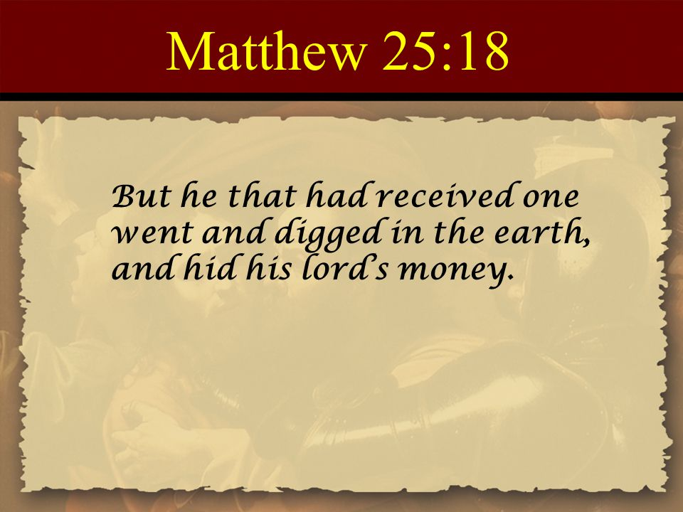 Matthew 25:18 But he that had received one went and digged in the earth, and hid his lord's money.