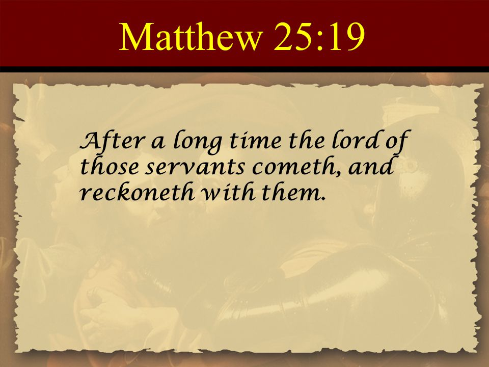 Matthew 25:19 After a long time the lord of those servants cometh, and reckoneth with them.