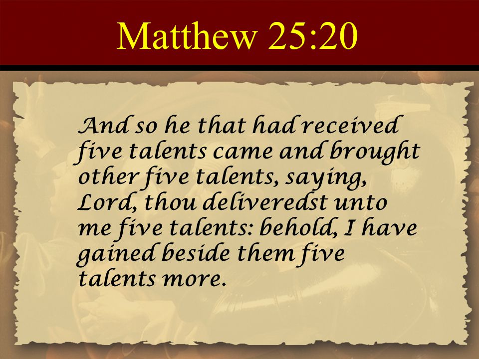 Matthew 25:21 His lord said unto him, Well done, thou good and faithful servant: thou hast been faithful over a few things, I will make thee ruler over many things: enter thou into the joy of thy lord.