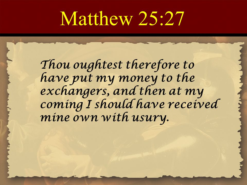 Matthew 25:27 Thou oughtest therefore to have put my money to the exchangers, and then at my coming I should have received mine own with usury.