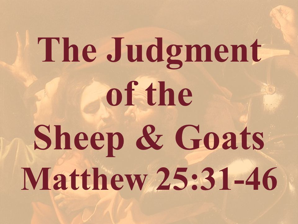 The Judgment of the Sheep & Goats Matthew 25:31-46