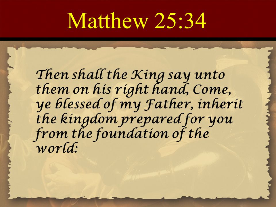 Matthew 25:34 Then shall the King say unto them on his right hand, Come, ye blessed of my Father, inherit the kingdom prepared for you from the foundation of the world: