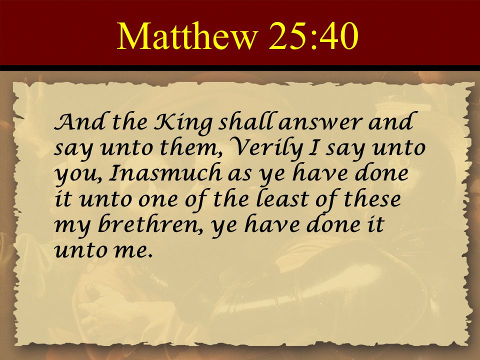 Matthew 25:40 And the King shall answer and say unto them, Verily I say unto you, Inasmuch as ye have done it unto one of the least of these my brethren, ye have done it unto me.