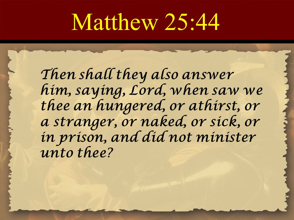 Matthew 25:45 Then shall he answer them, saying, Verily I say unto you, Inasmuch as ye did it not to one of the least of these, ye did it not to me.