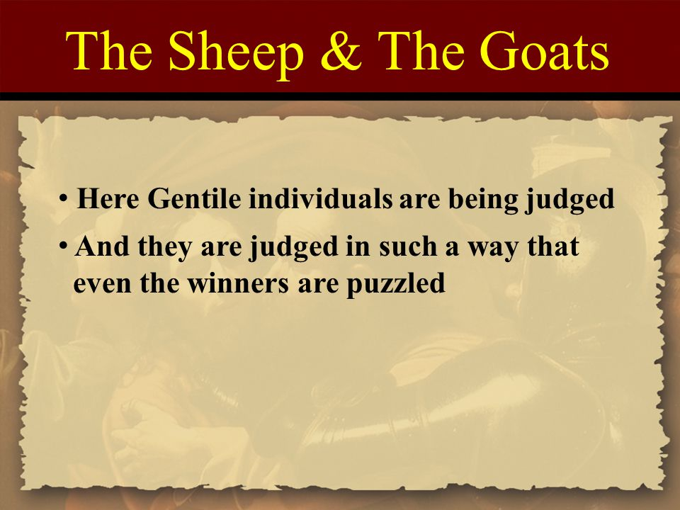 The Sheep & The Goats Here Gentile individuals are being judged And they are judged in such a way that even the winners are puzzled