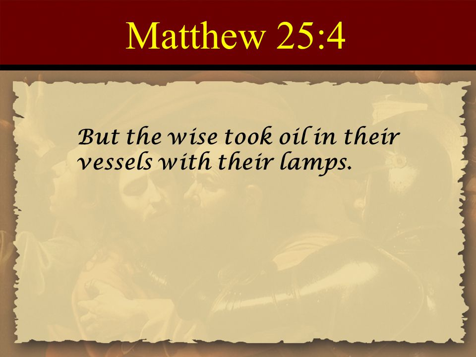 Matthew 25:4 But the wise took oil in their vessels with their lamps.