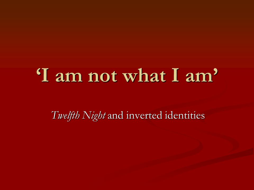 'I am not what I am' Twelfth Night and inverted identities