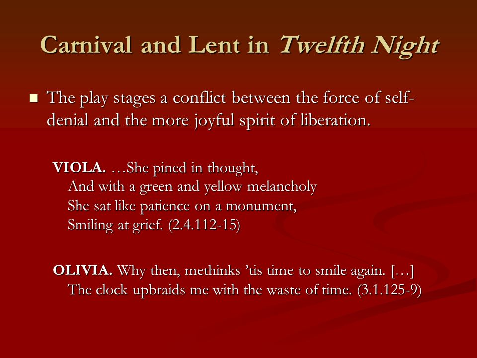 Carnival and Lent in Twelfth Night The play stages a conflict between the force of self- denial and the more joyful spirit of liberation. The play sta