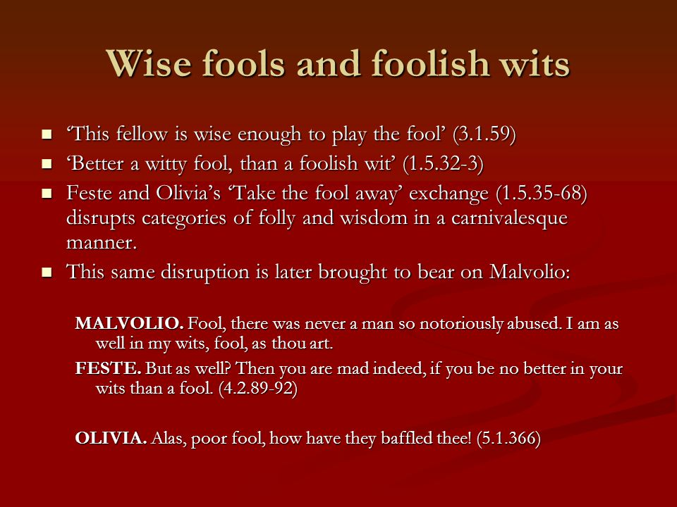 Wise fools and foolish wits 'This fellow is wise enough to play the fool' (3.1.59) 'This fellow is wise enough to play the fool' (3.1.59) 'Better a wi