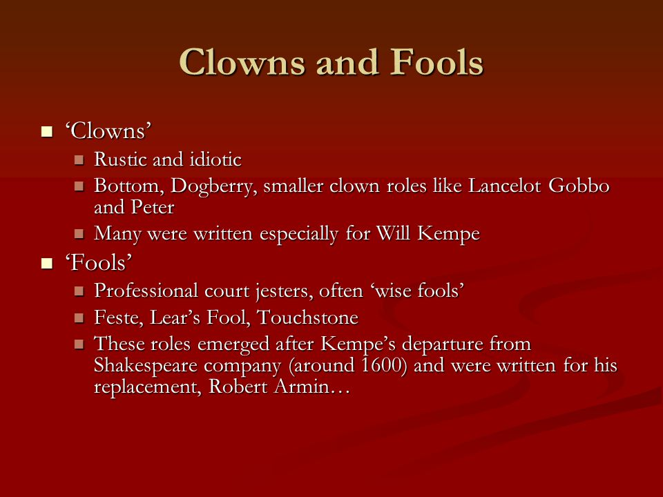 Clowns and Fools 'Clowns' 'Clowns' Rustic and idiotic Rustic and idiotic Bottom, Dogberry, smaller clown roles like Lancelot Gobbo and Peter Bottom, D