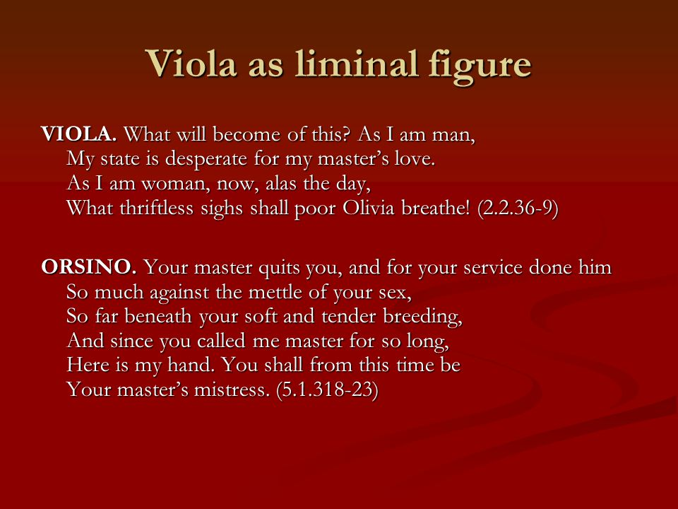 Viola as liminal figure VIOLA. What will become of this? As I am man, My state is desperate for my master's love. As I am woman, now, alas the day, Wh