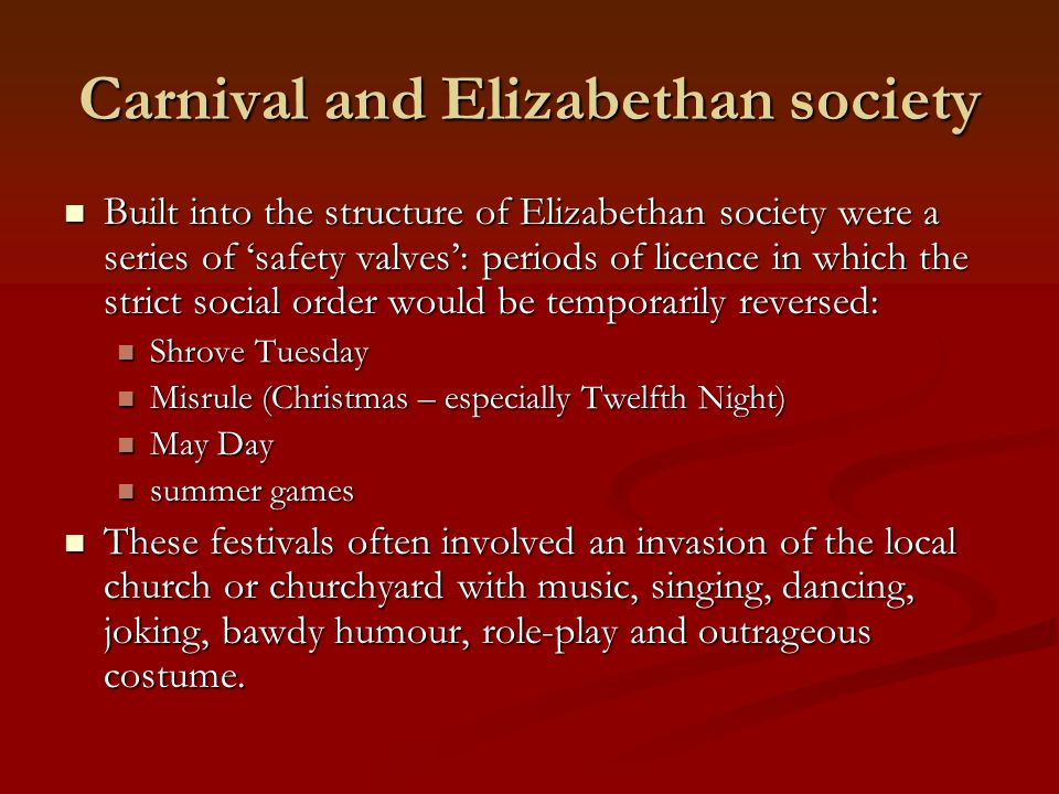 Carnival and Elizabethan society Built into the structure of Elizabethan society were a series of 'safety valves': periods of licence in which the str