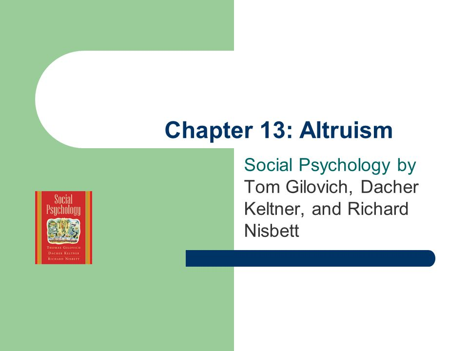 Chapter 13: Altruism Social Psychology by Tom Gilovich, Dacher Keltner, and Richard Nisbett