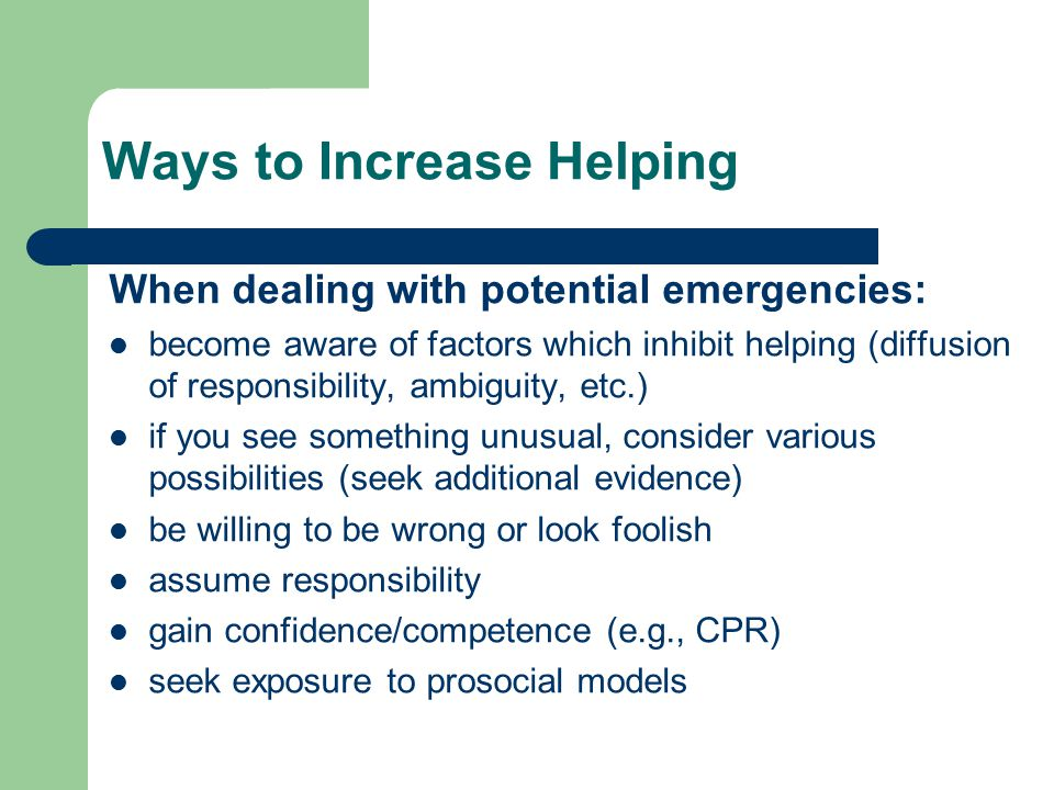 Ways to Increase Helping When dealing with potential emergencies: become aware of factors which inhibit helping (diffusion of responsibility, ambiguity, etc.) if you see something unusual, consider various possibilities (seek additional evidence) be willing to be wrong or look foolish assume responsibility gain confidence/competence (e.g., CPR) seek exposure to prosocial models