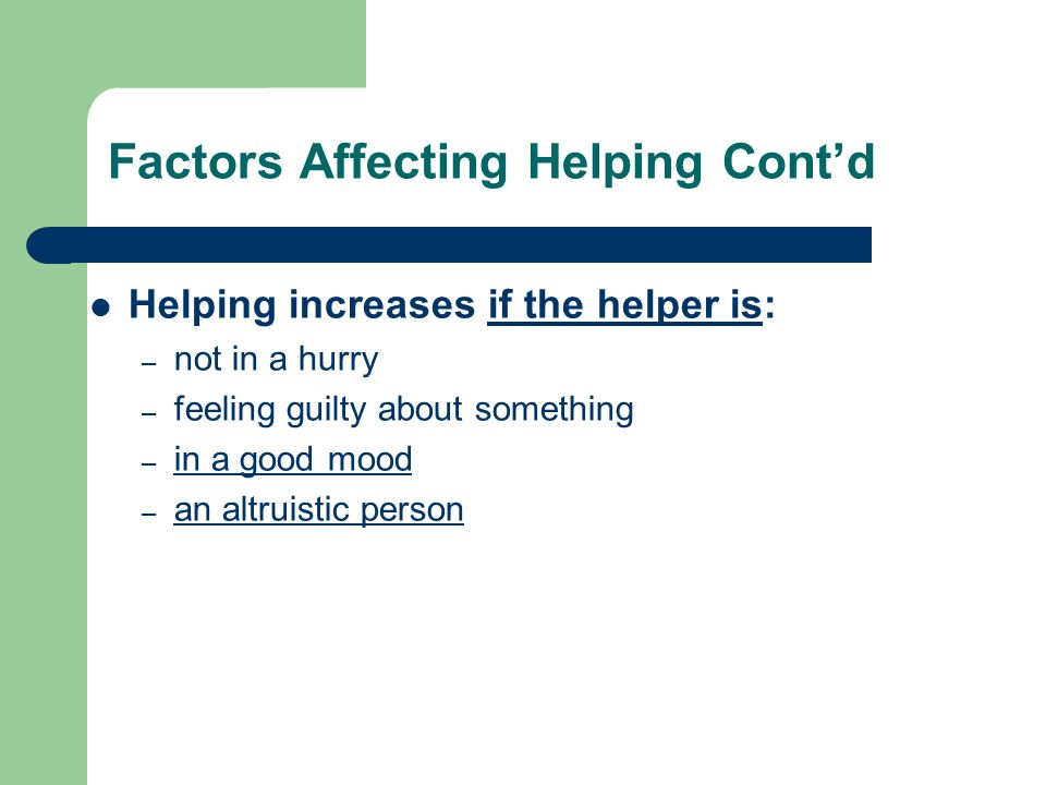 Factors Affecting Helping Cont'd Helping increases if the helper is: – not in a hurry – feeling guilty about something – in a good mood in a good mood – an altruistic person an altruistic person